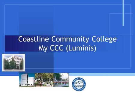 "Coastline Community College My CCC (Luminis). Overview  The purpose of this presentation is to provide the ""look and feel"" of the CCC Luminis portal."