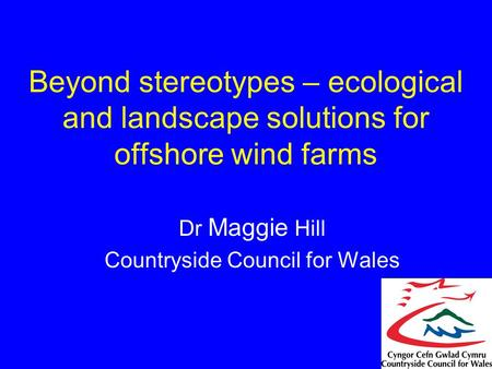 Beyond stereotypes – ecological and landscape solutions for offshore wind farms Dr Maggie Hill Countryside Council for Wales.