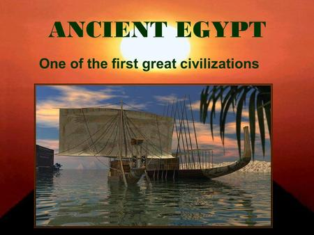 ANCIENT EGYPT One of the first great civilizations.