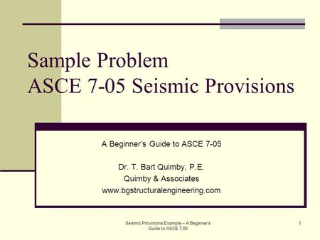 Sample Problem ASCE 7-05 Seismic Provisions A Beginner's Guide to ASCE 7-05 Dr. T. Bart Quimby, P.E. Quimby & Associates www.bgstructuralengineering.com.