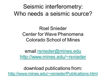Seismic interferometry: Who needs a seismic source? Roel Snieder Center for Wave Phenomena Colorado School of Mines