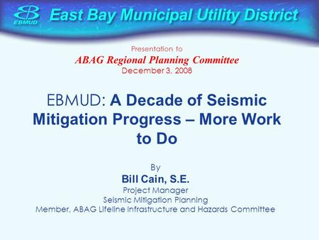 EBMUD: A Decade of Seismic Mitigation Progress – More Work to Do By Bill Cain, S.E. Project Manager Seismic Mitigation Planning Member, ABAG Lifeline Infrastructure.