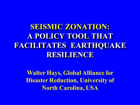 SEISMIC ZONATION: A POLICY TOOL THAT FACILITATES EARTHQUAKE RESILIENCE Walter Hays, Global Alliance for Disaster Reduction, University of North Carolina,