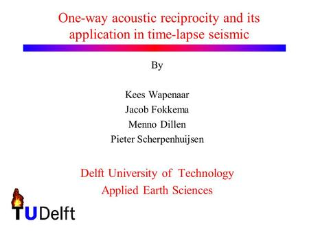 One-way acoustic reciprocity and its application in time-lapse seismic By Kees Wapenaar Jacob Fokkema Menno Dillen Pieter Scherpenhuijsen Delft University.