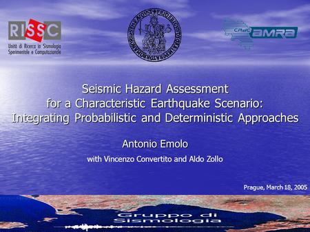 Prague, March 18, 2005Antonio Emolo1 Seismic Hazard Assessment for a Characteristic Earthquake Scenario: Integrating Probabilistic and Deterministic Approaches.