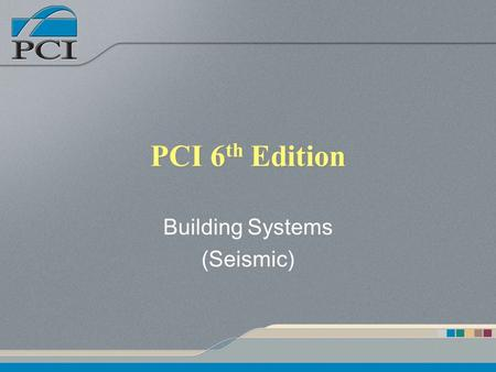 PCI 6 th Edition Building Systems (Seismic). Presentation Outline Building System Loads –Seismic Structural Integrity LFRS – Walls LFRS – Frames Diaphragms.