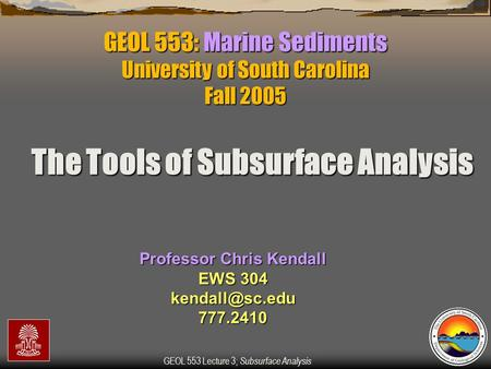 GEOL 553 Lecture 3; Subsurface Analysis GEOL 553: Marine Sediments University of South Carolina Fall 2005 Professor Chris Kendall EWS 304
