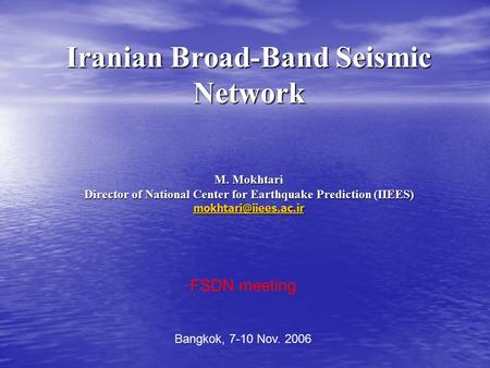 Iranian Broad-Band Seismic Network M. Mokhtari Director of National Center for Earthquake Prediction (IIEES) FSDN meeting Bangkok,