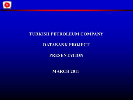 TURKISH PETROLEUM COMPANY DATABANK PROJECT PRESENTATION MARCH 2011.