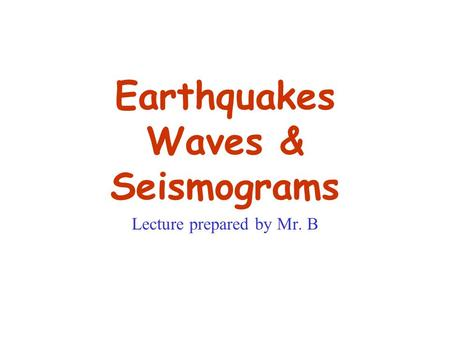 Earthquakes Waves & Seismograms Lecture prepared by Mr. B.