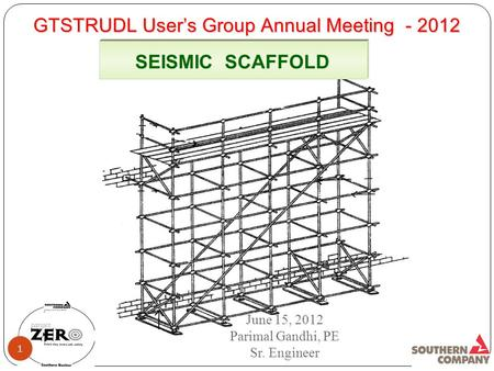 GTSTRUDL User's Group Annual Meeting - 2012 SEISMIC SCAFFOLD June 15, 2012 Parimal Gandhi, PE Sr. Engineer 1.
