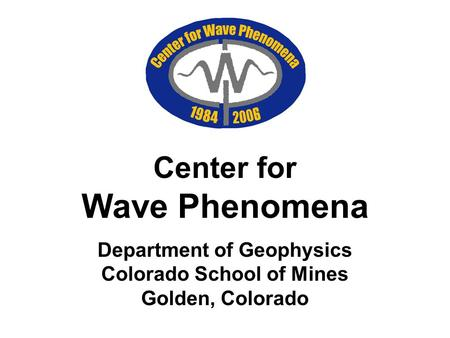 Center for Wave Phenomena Department of Geophysics Colorado School of Mines Golden, Colorado.