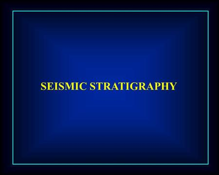 SEISMIC STRATIGRAPHY. PROCEDURE 1. IDENTIFY & MAJOR DEPOSITIONAL UNITS 2. INTEGRATE WELL & SEISMIC 3. ANLYZE REFLECTION CHRACTERISTICS 4. RELATE LITHOLOGY.