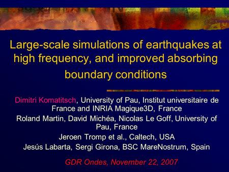 Large-scale simulations of earthquakes at high frequency, and improved absorbing boundary conditions Dimitri Komatitsch, University of Pau, Institut universitaire.