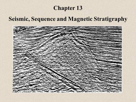 Chapter 13 Seismic, Sequence and Magnetic Stratigraphy.