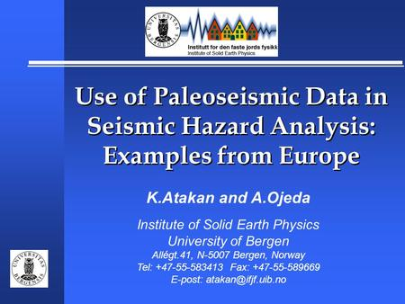 Use of Paleoseismic Data in Seismic Hazard Analysis: Examples from Europe K.Atakan and A.Ojeda Institute of Solid Earth Physics University of Bergen Allégt.41,