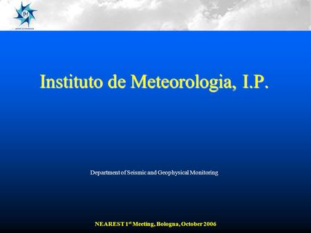 Instituto de Meteorologia, I.P. Department of Seismic and Geophysical Monitoring NEAREST 1 st Meeting, Bologna, October 2006.