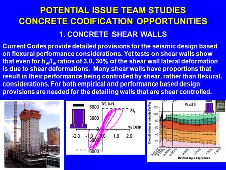 POTENTIAL ISSUE TEAM STUDIES CONCRETE CODIFICATION OPPORTUNITIES 1. CONCRETE SHEAR WALLS Current Codes provide detailed provisions for the seismic design.