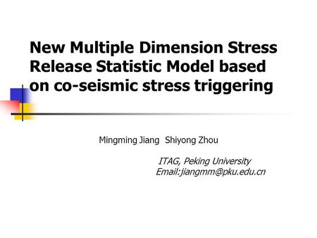 New Multiple Dimension Stress Release Statistic Model based on co-seismic stress triggering Mingming Jiang Shiyong Zhou ITAG, Peking University
