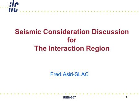 IRENG07 1 Seismic Consideration Discussion for The Interaction Region Fred Asiri-SLAC.