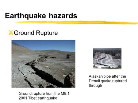 Earthquake hazards  Ground Rupture Ground rupture from the M8.1 2001 Tibet earthquake Alaskan pipe after the Denali quake ruptured through.