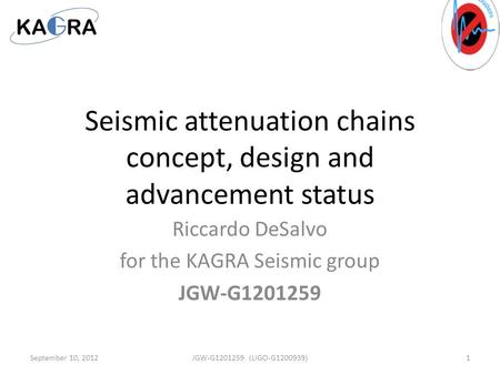 Seismic attenuation chains concept, design and advancement status Riccardo DeSalvo for the KAGRA Seismic group JGW-G1201259 September 10, 20121JGW-G1201259.