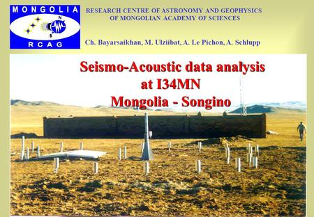 Seismo-Acoustic data analysis at I34MN Mongolia - Songino Seismo-Acoustic data analysis at I34MN Mongolia - Songino RESEARCH CENTRE OF ASTRONOMY AND GEOPHYSICS.
