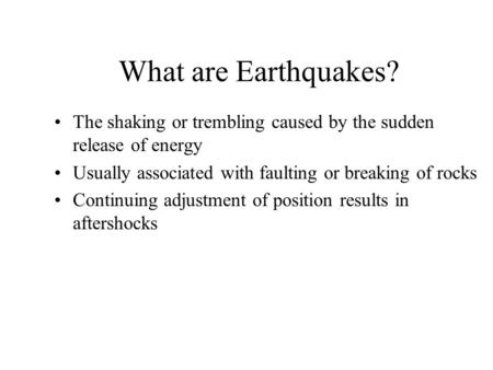 What are Earthquakes? The shaking or trembling caused by the sudden release of energy Usually associated with faulting or breaking of rocks Continuing.