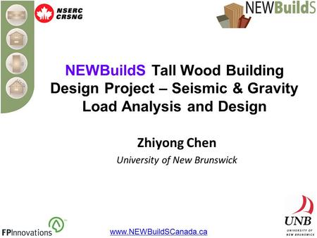 NEWBuildS Tall Wood Building Design Project – Seismic & Gravity Load Analysis and Design Zhiyong Chen University of New Brunswick www.NEWBuildSCanada.ca.