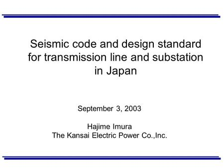 Seismic code and design standard for transmission line and substation in Japan September 3, 2003 Hajime Imura The Kansai Electric Power Co.,Inc.