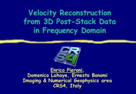 Velocity Reconstruction from 3D Post-Stack Data in Frequency Domain Enrico Pieroni, Domenico Lahaye, Ernesto Bonomi Imaging & Numerical Geophysics area.