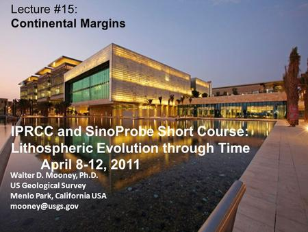 Walter D. Mooney, Ph.D. US Geological Survey Menlo Park, California USA Lecture #15: Continental Margins IPRCC and SinoProbe Short Course: