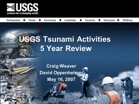 U.S. Department of the Interior U.S. Geological Survey USGS Tsunami Activities 5 Year Review Craig Weaver David Oppenheimer May 16, 2007.