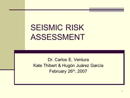 1 SEISMIC RISK ASSESSMENT Dr. Carlos E. Ventura Kate Thibert & Hugón Juárez García February 26 th, 2007.