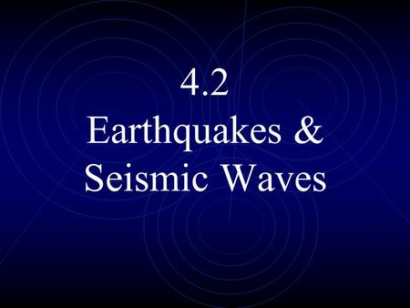 4.2 Earthquakes & Seismic Waves. earthquakes - movements or shaking of the ground when rock (plates) move suddenly and release energy. aftershock – a.