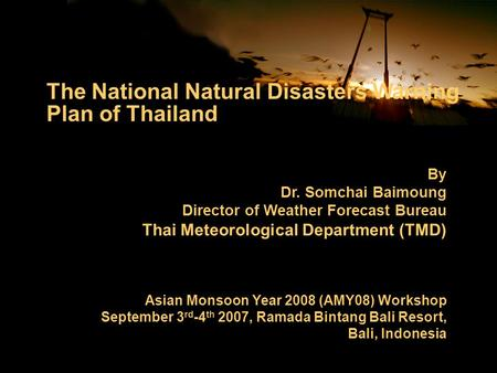 By Dr. Somchai Baimoung Director of Weather Forecast Bureau Thai Meteorological Department (TMD) Asian Monsoon Year 2008 (AMY08) Workshop September 3 rd.