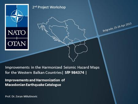 Belgrade, 25-26 Apr 2013 Prof. Dr. Zoran Milutinovic 2 nd Project Workshop Improvements in the Harmonized Seismic Hazard Maps for the Western Balkan Countries|