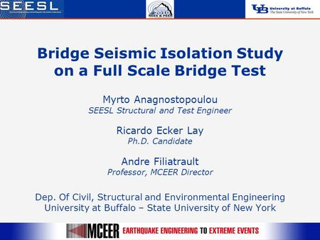 Bridge Seismic Isolation Study on a Full Scale Bridge Test Myrto Anagnostopoulou SEESL Structural and Test Engineer Ricardo Ecker Lay Ph.D. Candidate Andre.