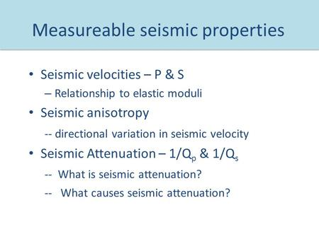 Measureable seismic properties Seismic velocities – P & S – Relationship to elastic moduli Seismic anisotropy -- directional variation in seismic velocity.