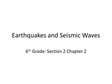 Earthquakes and Seismic Waves 6 th Grade: Section 2 Chapter 2.
