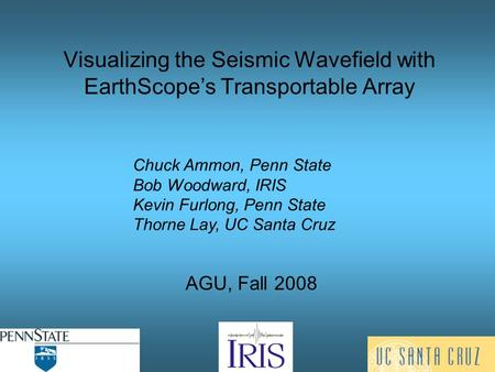 Visualizing the Seismic Wavefield with EarthScope's Transportable Array AGU, Fall 2008 Chuck Ammon, Penn State Bob Woodward, IRIS Kevin Furlong, Penn State.