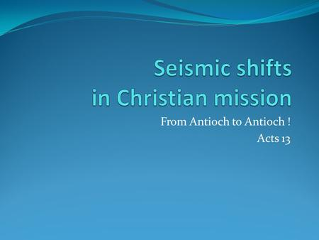 From Antioch to Antioch ! Acts 13. Seismic shifts in Christian mission Acts11-13 Change-over from  Peter to Paul  Jews to Gentiles  Disciples of a.