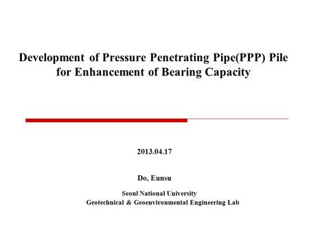 Development of Pressure Penetrating Pipe(PPP) Pile for Enhancement of Bearing Capacity 2013.04.17 Do, Eunsu Seoul National University Geotechnical & Geoenvironmental.