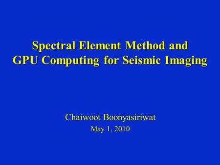 Spectral Element Method and GPU Computing for Seismic Imaging Chaiwoot Boonyasiriwat May 1, 2010.
