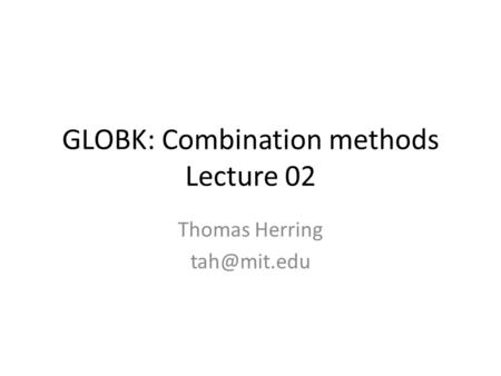 GLOBK: Combination methods Lecture 02 Thomas Herring