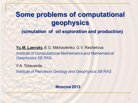 Some problems of computational geophysics Yu.M. Laevsky, B.G. Mikhaylenko, G.V. Reshetova Institute of Computational Mathematics and Mathematical Geophysics.