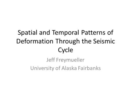 Spatial and Temporal Patterns of Deformation Through the Seismic Cycle Jeff Freymueller University of Alaska Fairbanks.