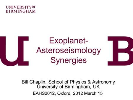 Exoplanet- Asteroseismology Synergies Bill Chaplin, School of Physics & Astronomy University of Birmingham, UK EAHS2012, Oxford, 2012 March 15.