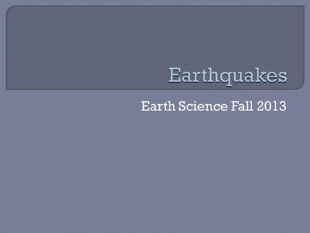 Earth Science Fall 2013.  Earthquake- vibration of the earth's crust Usually occur when rocks under stress suddenly shift along a fault.