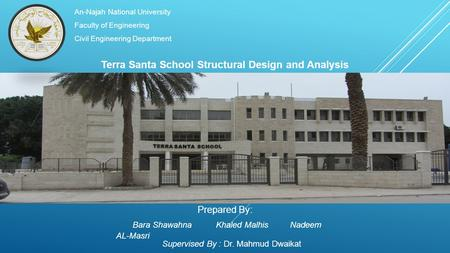 An-Najah National University Faculty of Engineering Civil Engineering Department Terra Santa School Structural Design and Analysis Prepared By: Bara Shawahna.